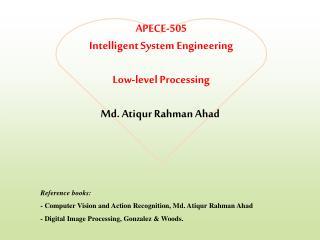 APECE-505 Intelligent System Engineering Low-level Processing Md.  Atiqur Rahman Ahad