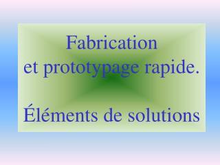 Fabrication  et prototypage rapide. Éléments de solutions