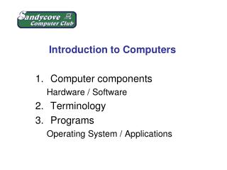 Introduction to Computers Computer components Hardware / Software Terminology Programs
