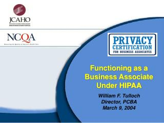 Functioning as a Business Associate Under HIPAA William F. Tulloch Director, PCBA March 9, 2004
