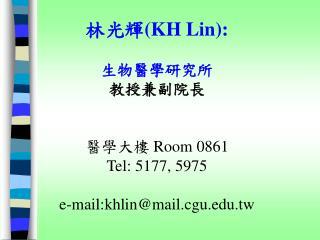 林光輝 (KH Lin): 生物醫學研究所 教授兼副院長 醫學大樓  Room 0861 Tel: 5177, 5975 e-mail:khlin@mail.cgu.tw