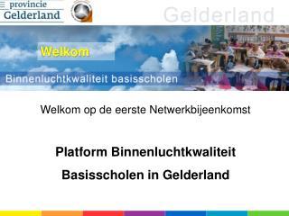 Welkom op de eerste Netwerkbijeenkomst Platform Binnenluchtkwaliteit Basisscholen in Gelderland