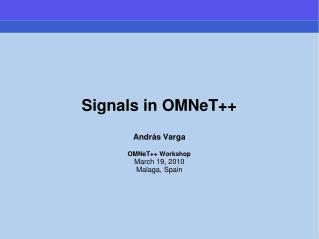 Signals in OMNeT++ Andr á s Varga OMNeT++ Workshop March 19, 2010 Malaga, Spain