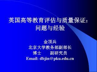 英国高等教育评估与质量保证: 问题与经验 金顶兵 北京大学教务部副部长 博士    副研究员 Email: dbjin@pku