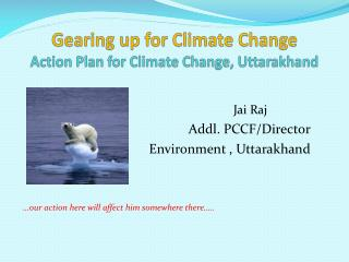Gearing up for Climate Change  Action Plan for Climate Change, Uttarakhand