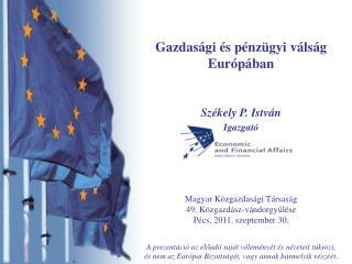 Gazdasági és pénzügyi válság Európában Székely P. István Igazgató Magyar Közgazdasági Társaság