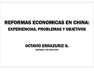 REFORMAS ECONOMICAS EN CHINA: EXPERIENCIAS, PROBLEMAS Y OBJETIVOS OCTAVIO ERRAZURIZ G.
