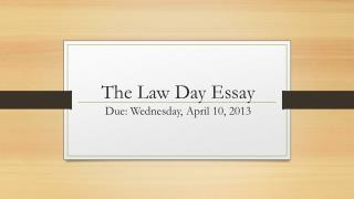 The Law Day Essay Due: Wednesday, April 10, 2013