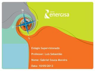 Estágio Supervisionado Professor: Luis Sebastião Nome: Gabriel Souza Moreira Data: 10/05/2012