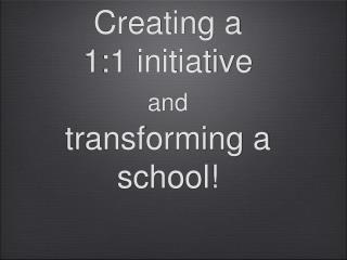 Creating a  1:1 initiative  and transforming a school!