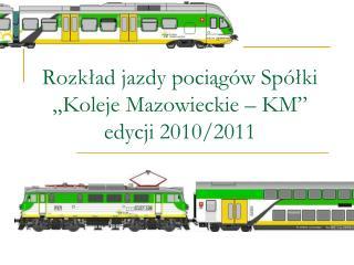 """Rozkład jazdy pociągów Spółki """"Koleje Mazowieckie – KM"""" edycji 2010/2011"""