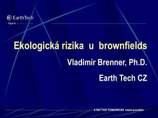 Ekologická rizika  u  brownfields Vladimír Brenner, Ph.D. Earth Tech CZ