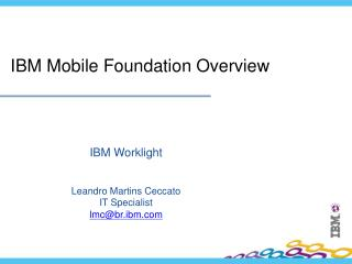 IBM Worklight Leandro Martins Ceccato IT Specialist lmc@br.ibm