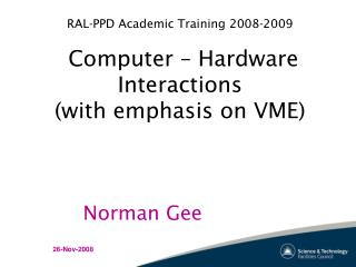 RAL-PPD Academic Training 2008-2009  Computer – Hardware Interactions (with emphasis on VME)
