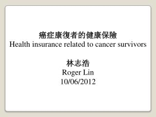 癌症康復者的健康保險 Health insurance related to cancer survivors 林志浩 Roger Lin 10/06/2012