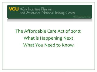 The Affordable Care Act of 2010:  What is Happening Next What You Need to Know