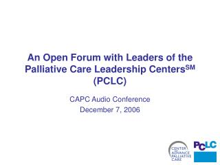 An Open Forum with Leaders of the Palliative Care Leadership Centers SM  (PCLC)