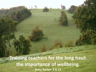 Training teachers for the long haul:  the importance of wellbeing .