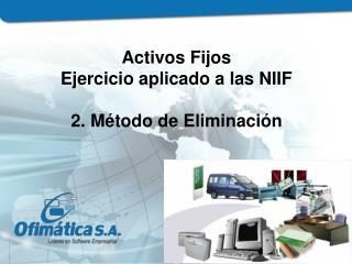 Activos Fijos  Ejercicio aplicado a las NIIF 2. Método de Eliminación