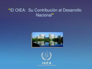 """"""" El OIEA: Su Contribución al Desarrollo Nacional """""""