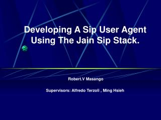 Developing A Sip User Agent Using The Jain Sip Stack.  Robert.V Masango