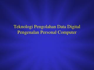Teknologi Pengolahan Data Digital  Pengenalan Personal Computer
