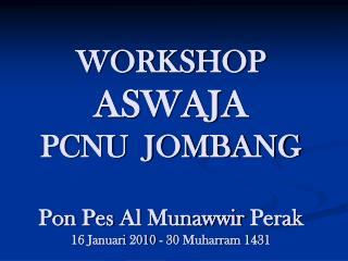 WORKSHOP  ASWAJA PCNU  JOMBANG Pon Pes  Al  Munawwir  Perak 16  Januari  2010 - 30 Muharram 1431