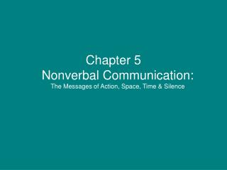 Chapter 5 Nonverbal Communication: The Messages of Action, Space, Time  Silence