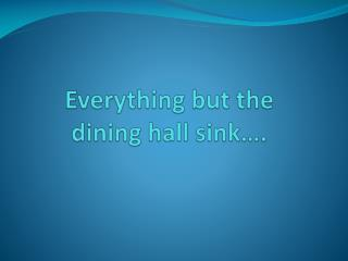 Everything but the  dining hall sink�.