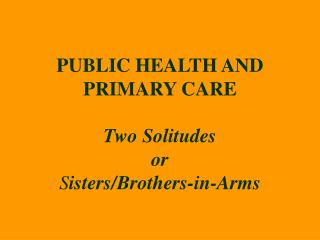 PUBLIC HEALTH AND PRIMARY CARE Two Solitudes or S isters/Brothers-in-Arms