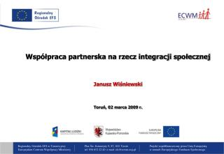Współpraca partnerska na rzecz integracji społecznej Janusz Wiśniewski Toruń, 02 marca 2009 r.