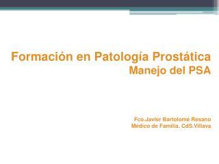 Formación en Patología Prostática Manejo del PSA Fco.Javier Bartolomé Resano