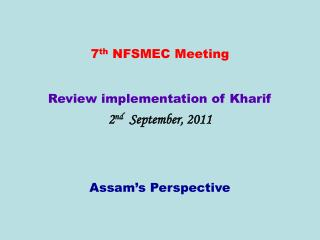 7 th  NFSMEC Meeting Review implementation of Kharif  2 nd   September, 2011 Assam's Perspective