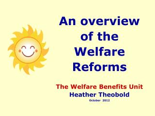 An overview of the Welfare Reforms The Welfare Benefits Unit Heather Theobold October  2012