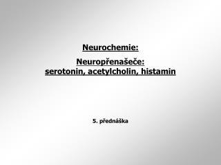 Neurochemie: Neurop ř ena š e č e:  serotonin, acetylcholin, histamin 5. přednáška