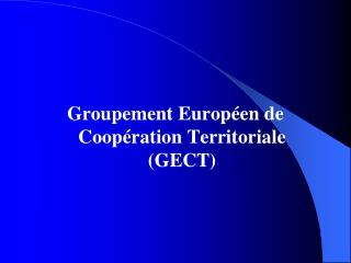 Groupement Europ�en de Coop�ration Territoriale (GECT)