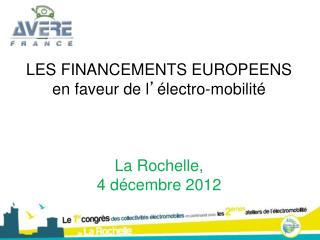 LES FINANCEMENTS EUROPEENS  en faveur de l ' électro-mobilité La Rochelle,  4 décembre 2012