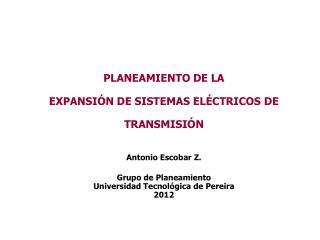 PLANEAMIENTO DE LA EXPANSIÓN DE SISTEMAS ELÉCTRICOS DE TRANSMISIÓN Antonio Escobar Z.