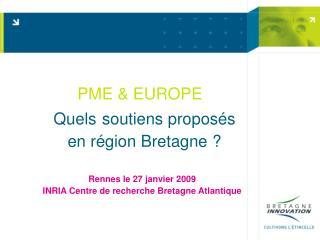 PME & EUROPE  Quels soutiens proposés  en région Bretagne ? Rennes le 27 janvier 2009