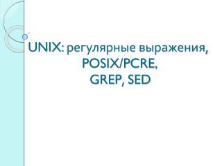 UNIX:  регулярные выражения,  POSIX/PCRE,  GREP ,  SED