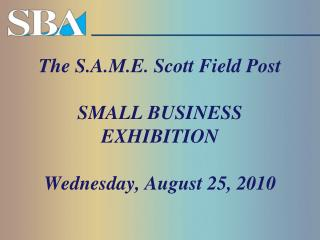 The S.A.M.E. Scott Field Post SMALL BUSINESS EXHIBITION Wednesday, August 25, 2010