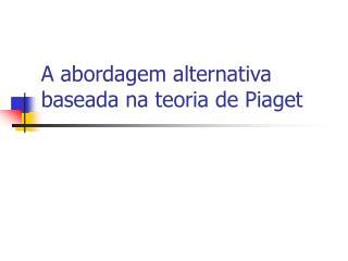 A abordagem alternativa baseada na teoria de Piaget