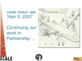 LAUSD / SCALE / QED Year 5: 2007 Continuing our work in Partnership….
