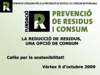 LA REDUCCIÓ DE RESIDUS,  UNA OPCIÓ DE CONSUM Cafès per la sostenibilitat!