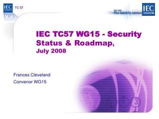 IEC TC57 WG15 - Security Status & Roadmap , July 2008