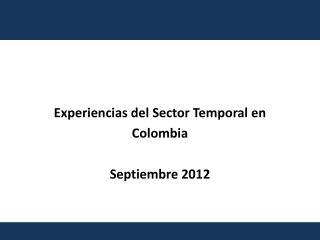 Experiencias del Sector Temporal en  Colombia Septiembre 2012