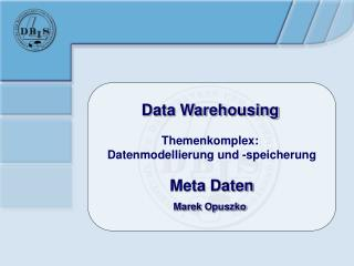 Data Warehousing Themenkomplex:  Datenmodellierung und -speicherung Meta Daten Marek Opuszko