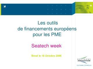 Les outils  de financements européens  pour les PME Seatech week Brest le 18 Octobre 2006