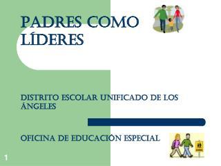 PADRES COMO LÍDERES Distrito Escolar Unificado de Los Ángeles Oficina de Educación Especial