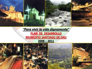 """"""" Para  vivir  la  vida dignamente """" PLAN  DE  DESARROLLO  MUNICIPIO SANTIAGO DE CALI 2008 – 2011"""